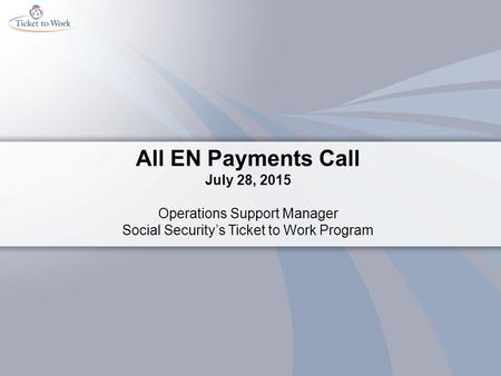 All EN Payments Call July 28, 2015 Operations Support Manager Social Security's Ticket to Work Program.