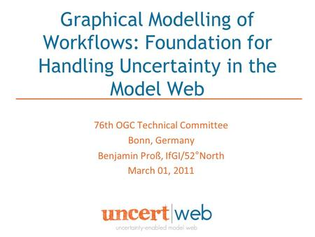 Graphical Modelling of Workflows: Foundation for Handling Uncertainty in the Model Web 76th OGC Technical Committee Bonn, Germany Benjamin Proß, IfGI/52°North.