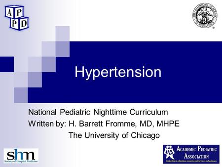 Hypertension National Pediatric Nighttime Curriculum Written by: H. Barrett Fromme, MD, MHPE The University of Chicago.