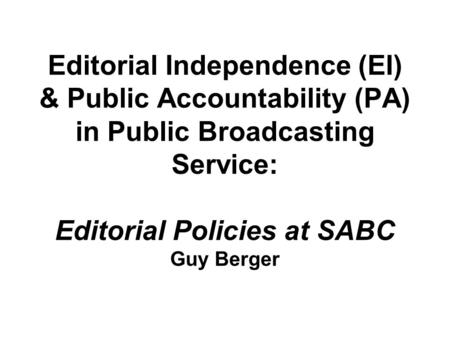 Editorial Independence (EI) & Public Accountability (PA) in Public Broadcasting Service: Editorial Policies at SABC Guy Berger.