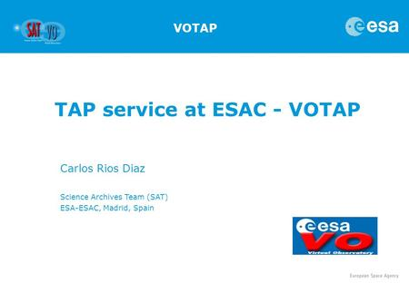 TAP service at ESAC - VOTAP Carlos Rios Diaz Science Archives Team (SAT) ESA-ESAC, Madrid, Spain VOTAP.