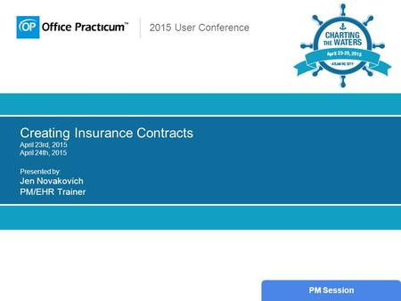 2015 User Conference Creating Insurance Contracts April 23rd, 2015 April 24th, 2015 Presented by: Jen Novakovich PM/EHR Trainer PM Session.