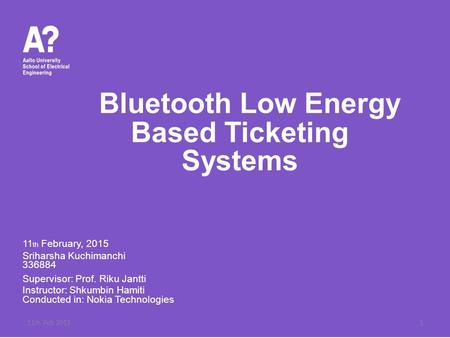 Bluetooth Low Energy Based Ticketing Systems 11 th February, 2015 Sriharsha Kuchimanchi 336884 Supervisor: Prof. Riku Jantti Instructor: Shkumbin Hamiti.