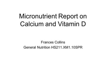Micronutrient Report on Calcium and Vitamin D Frances Collins General Nutrition HS211.XM1.10SPR.