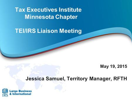 Tax Executives Institute Minnesota Chapter TEI/IRS Liaison Meeting May 19, 2015 Jessica Samuel, Territory Manager, RFTH.