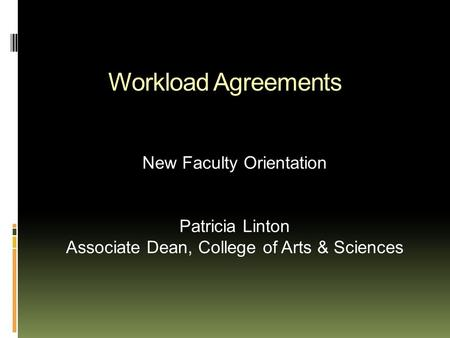 Workload Agreements New Faculty Orientation Patricia Linton Associate Dean, College of Arts & Sciences.