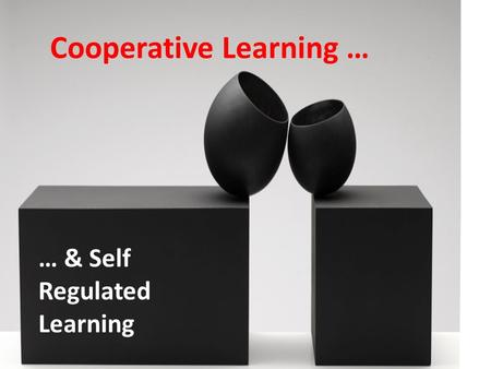 Cooperative Learning … … & Self Regulated Learning.