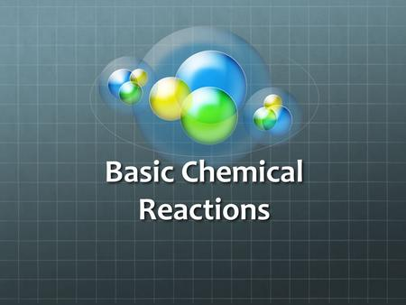 Basic Chemical Reactions. What is a Chemical Reaction? A Chemical reaction occurs when ever a chemical bond is formed, broken or rearranged. A chemical.