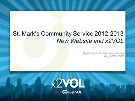 St. Mark's Community Service 2012-2013 New Website and x2VOL Sophomores, Juniors, and Seniors August 27, 2012.