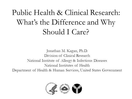 Public Health & Clinical Research: What's the Difference and Why Should I Care? Jonathan M. Kagan, Ph.D. Division of Clinical Research National Institute.