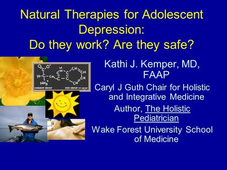 Natural Therapies for Adolescent Depression: Do they work? Are they safe? Kathi J. Kemper, MD, FAAP Caryl J Guth Chair for Holistic and Integrative Medicine.