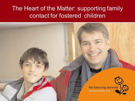 The Heart of the Matter: supporting family contact for fostered children.