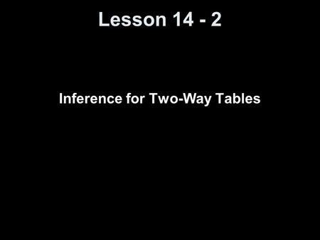 Lesson 14 - 2 Inference for Two-Way Tables. Vocabulary Statistical Inference – provides methods for drawing conclusions about a population parameter from.