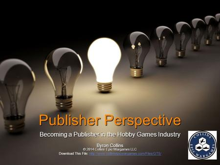 Publisher Perspective Becoming a Publisher in the Hobby Games Industry Byron Collins © 2014 Collins Epic Wargames LLC Download This File: