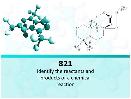 821 Identify the reactants and products of a chemical reaction.