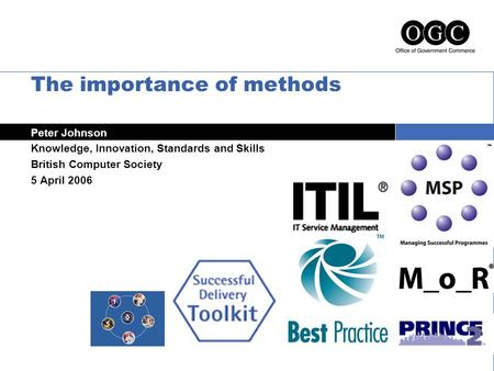 The importance of methods Peter Johnson Knowledge, Innovation, Standards and Skills British Computer Society 5 April 2006.