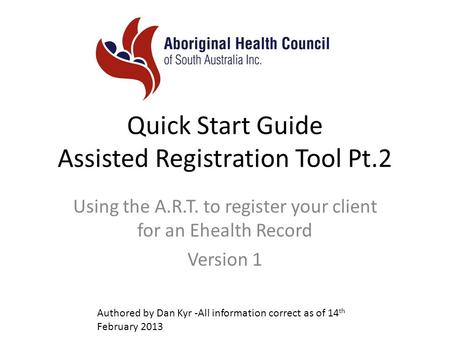 Quick Start Guide Assisted Registration Tool Pt.2 Using the A.R.T. to register your client for an Ehealth Record Version 1 Authored by Dan Kyr -All information.