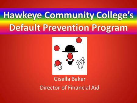 Gisella Baker Director of Financial Aid. HISTORY Responsible Borrowing Initiative:  One on One Loan Session One on One Unsubsidized counseling Full Withdrawal.
