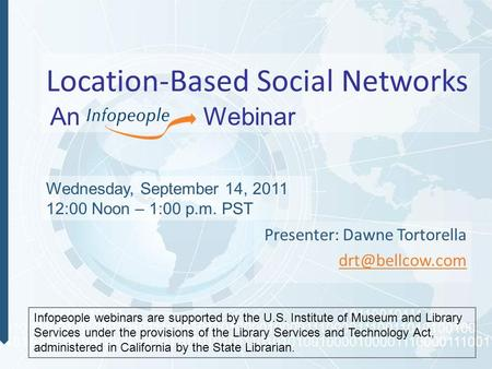 Location-Based Social Networks Presenter: Dawne Tortorella Wednesday, September 14, 2011 12:00 Noon – 1:00 p.m. PST Infopeople webinars.