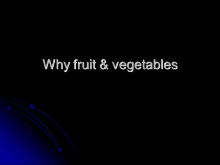 Why fruit & vegetables. Why vegetables/fruits, why not use other sources for nutrition ? Higher nutritive value & higher economic returns per unit area.