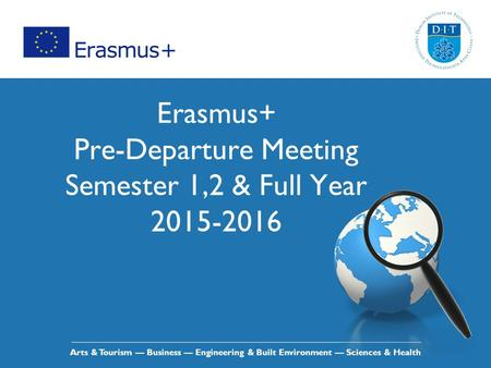 Arts & Tourism — Business — Engineering & Built Environment — Sciences & Health Erasmus+ Pre-Departure Meeting Semester 1,2 & Full Year 2015-2016.