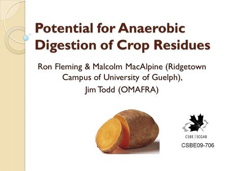 Potential for Anaerobic Digestion of Crop Residues Ron Fleming & Malcolm MacAlpine (Ridgetown Campus of University of Guelph), Jim Todd (OMAFRA) CSBE09-706.