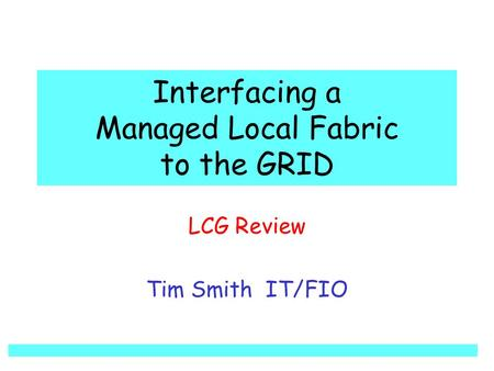 Interfacing a Managed Local Fabric to the GRID LCG Review Tim Smith IT/FIO.