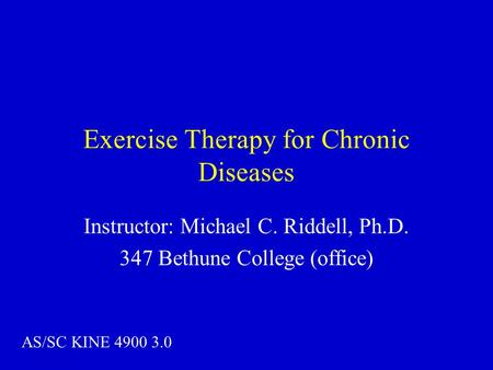 Exercise Therapy for Chronic Diseases Instructor: Michael C. Riddell, Ph.D. 347 Bethune College (office) AS/SC KINE 4900 3.0.