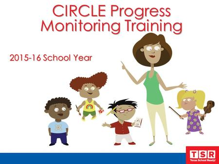 CIRCLE Progress Monitoring Training 2015-16 School Year.