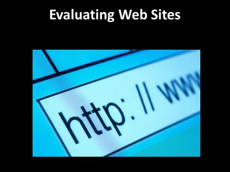 Evaluating Web Sites The Internet is a great place to find information. But, has anyone ever told you not to believe everything you read? Web Sites are.