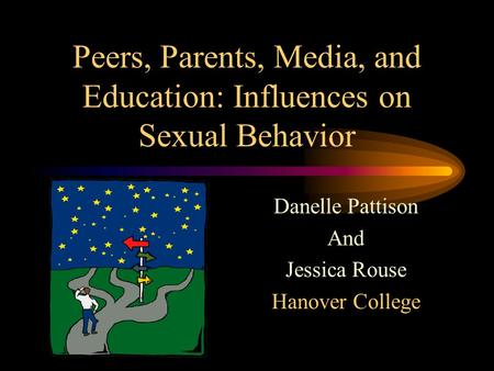 Peers, Parents, Media, and Education: Influences on Sexual Behavior Danelle Pattison And Jessica Rouse Hanover College.