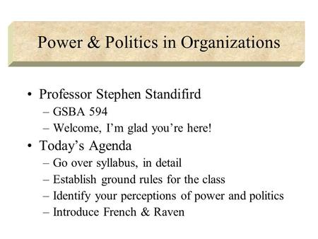 Power & Politics in Organizations Professor Stephen Standifird –GSBA 594 –Welcome, I'm glad you're here! Today's Agenda –Go over syllabus, in detail –Establish.