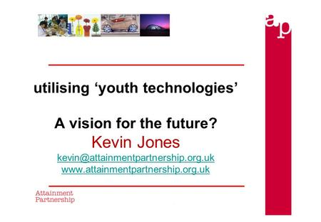 Utilising 'youth technologies' A vision for the future? Kevin Jones