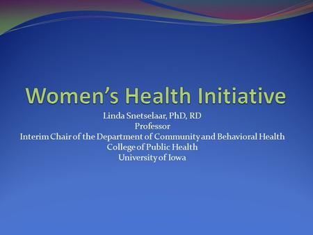 Linda Snetselaar, PhD, RD Professor Interim Chair of the Department of Community and Behavioral Health College of Public Health University of Iowa.