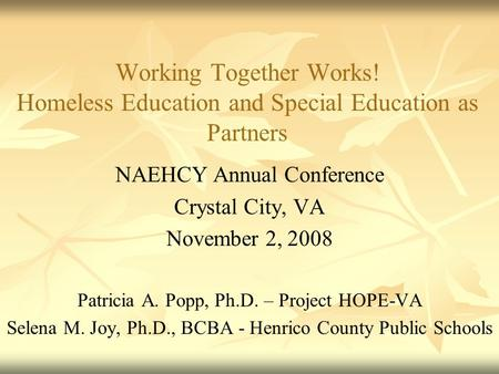 Working Together Works! Homeless Education and Special Education as Partners NAEHCY Annual Conference Crystal City, VA November 2, 2008 Patricia A. Popp,
