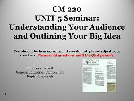 1 Please hold questions until the Q&A periods. CM 220 UNIT 5 Seminar: Understanding Your Audience and Outlining Your Big Idea You should be hearing music.