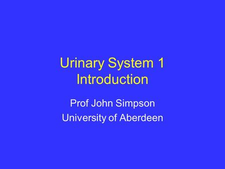 Urinary System 1 Introduction Prof John Simpson University of Aberdeen.