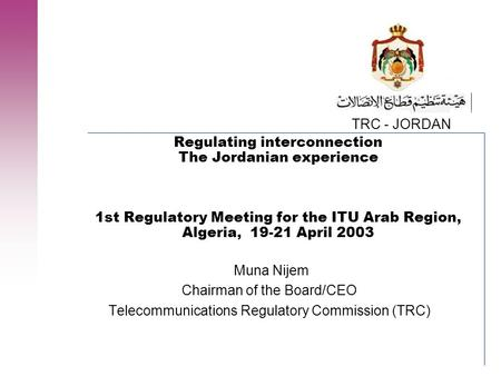TRC - JORDAN Regulating interconnection The Jordanian experience 1st Regulatory Meeting for the ITU Arab Region, Algeria, 19-21 April 2003 Muna Nijem Chairman.