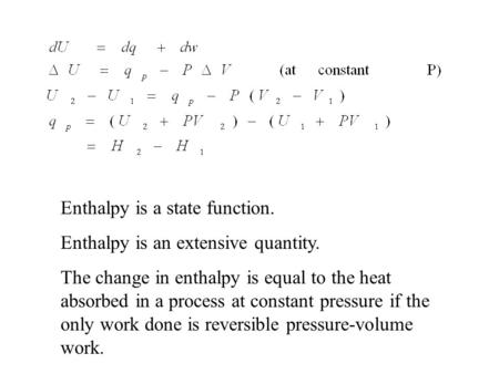 Enthalpy is a state function. Enthalpy is an extensive quantity. The change in enthalpy is equal to the heat absorbed in a process at constant pressure.