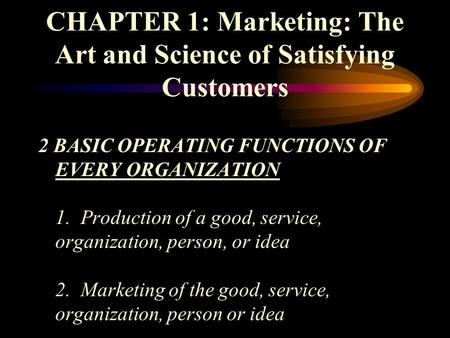 CHAPTER 1: Marketing: The Art and Science of Satisfying Customers 2 BASIC OPERATING FUNCTIONS OF EVERY ORGANIZATION 1. Production of a good, service, organization,