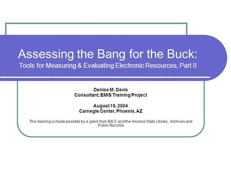 Assessing the Bang for the Buck: Tools for Measuring & Evaluating Electronic Resources, Part II Denise M. Davis Consultant, EMIS Training Project August.