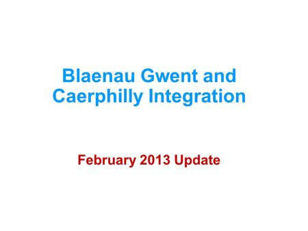 Blaenau Gwent and Caerphilly Integration February 2013 Update.