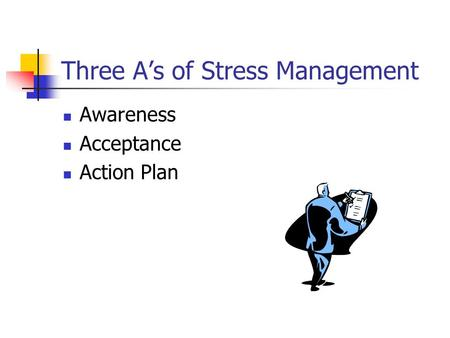 Three A's of Stress Management Awareness Acceptance Action Plan.