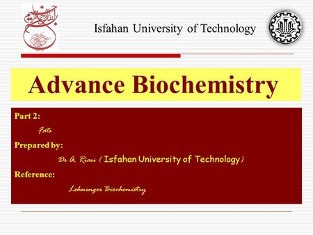 Part 2: Fats Prepared by: Dr A. Riasi ( Isfahan University of Technology ) Reference: Lehninger Biochemistry Advance Biochemistry Isfahan University of.