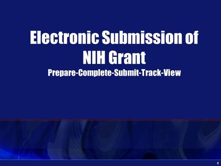1 Electronic Submission of NIH Grant Prepare-Complete-Submit-Track-View.