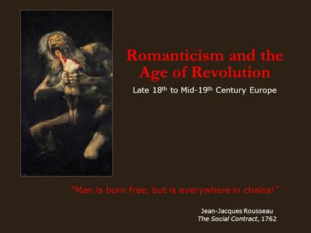 "Romanticism and the Age of Revolution Late 18 th to Mid-19 th Century Europe ""Man is born free, but is everywhere in chains!"" Jean-Jacques Rousseau The."