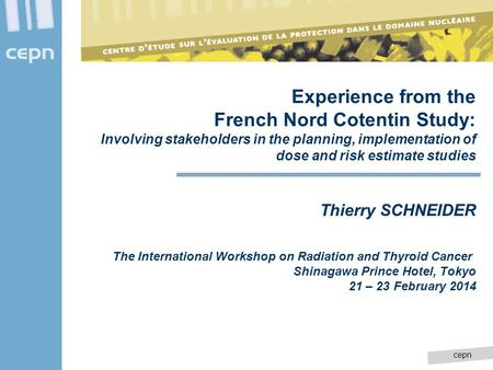 Cepn Experience from the French Nord Cotentin Study: Involving stakeholders in the planning, implementation of dose and risk estimate studies Thierry SCHNEIDER.