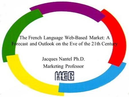 The French Language Web-Based Market: A Forecast and Outlook on the Eve of the 21th Century Jacques Nantel Ph.D. Marketing Professor.