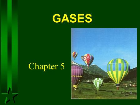 GASES Chapter 5. A Gas -Uniformly fills any container. -Mixes completely with any other gas -Exerts pressure on its surroundings.
