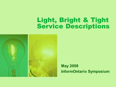 Light, Bright & Tight Service Descriptions May 2008 InformOntario Symposium.